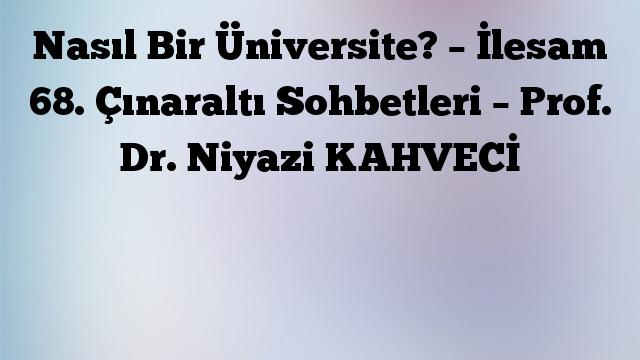 Nasıl Bir Üniversite? – İlesam 68. Çınaraltı Sohbetleri – Prof. Dr. Niyazi KAHVECİ