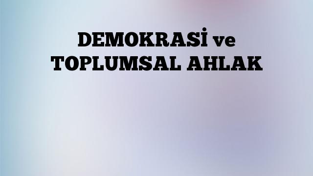 DEMOKRASİ ve TOPLUMSAL AHLAK