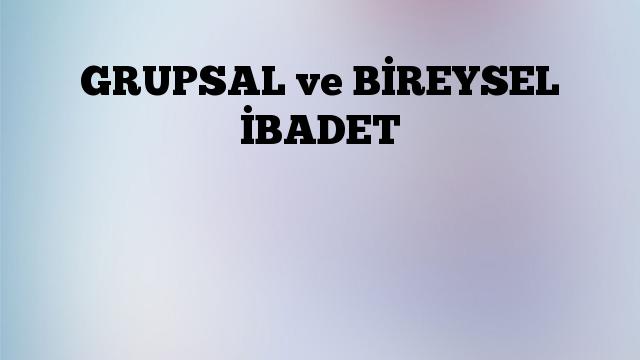 GRUPSAL ve BİREYSEL İBADET
