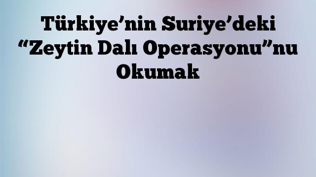 """Türkiye'nin Suriye'deki """"Zeytin Dalı Operasyonu""""nu Okumak"""