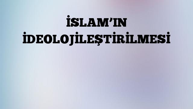 İSLAM'IN İDEOLOJİLEŞTİRİLMESİ