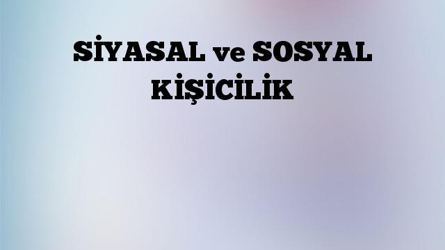 SİYASAL ve SOSYAL KİŞİCİLİK