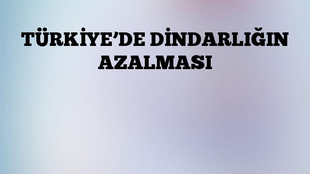 TÜRKİYE'DE DİNDARLIĞIN AZALMASI