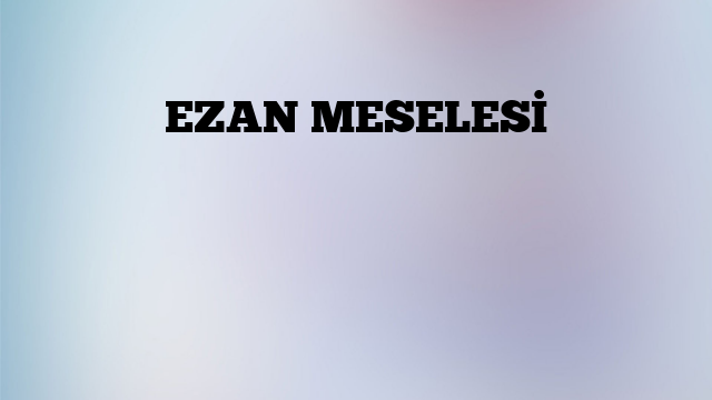 EZAN MESELESİ