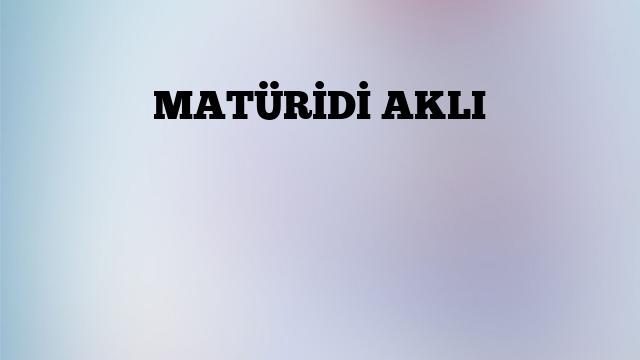 MATÜRİDİ AKLI