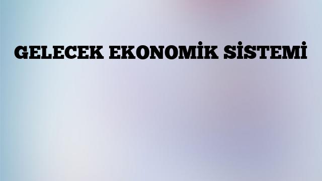 GELECEK EKONOMİK SİSTEMİ