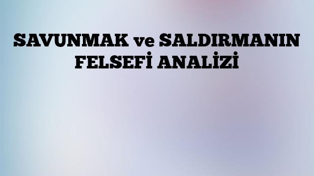 SAVUNMAK ve SALDIRMANIN FELSEFİ ANALİZİ