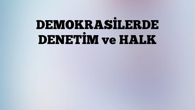 DEMOKRASİLERDE DENETİM ve HALK