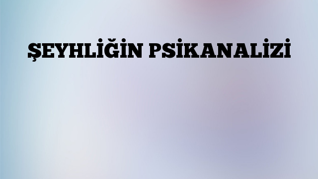 ŞEYHLİĞİN PSİKANALİZİ