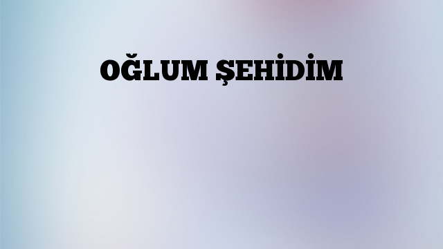 OĞLUM ŞEHİDİM