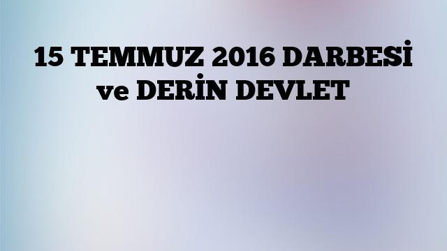 15 TEMMUZ 2016 DARBESİ ve DERİN DEVLET