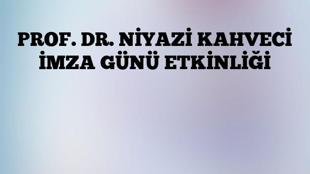 PROF. DR. NİYAZİ KAHVECİ İMZA GÜNÜ ETKİNLİĞİ