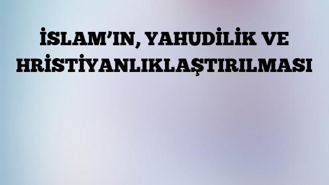 İSLAM'IN, YAHUDİLİK VE HRİSTİYANLIKLAŞTIRILMASI