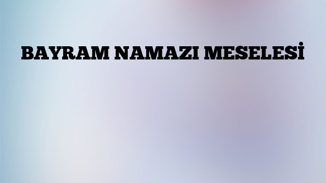 BAYRAM NAMAZI MESELESİ